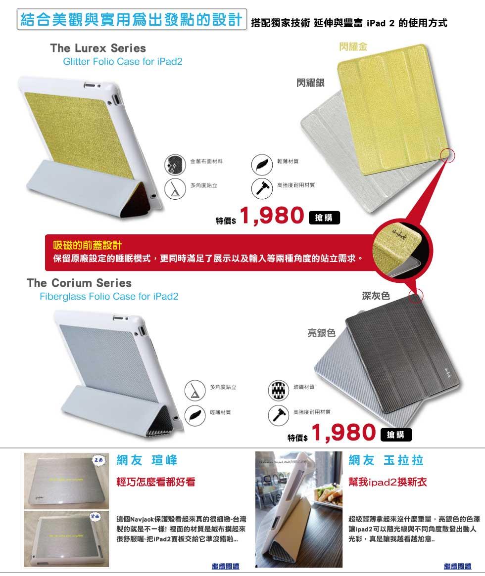 結合美觀與實用為出發點的設計<br /><br />             搭配獨家技術 延伸與豐富 iPad 2 的使用方式<br /><br />             The Lurex Series<br /><br />             Glitter Folio Case for iPad2<br /><br />             吸磁的前蓋設計<br /><br />             保留原廠設定的睡眠模式,更同時滿足了展示以及輸入等兩種角度的站立需求。<br /><br />             The Corium Series<br /><br />             Fiberglass Folio Case for iPad2<br /><br />             Fiberglass Folio Case for iPad2<br /><br />             網友 瑄峰<br /><br />             輕巧怎麼看都好看<br /><br />             這個Navjack保護殼看起來真的很細緻~台灣製的就是不一樣! 裡面的材質是絨布摸起來很舒服喔~把iPad2面板交給它準沒錯啦...網友 玉拉拉<br /><br />             幫我ipad2換新衣<br /><br />             超級輕薄拿起來沒什麼重量,亮銀色的色澤 讓ipad2可以隨光線與不同角度散發出動人光彩真是讓我越看越尬意..